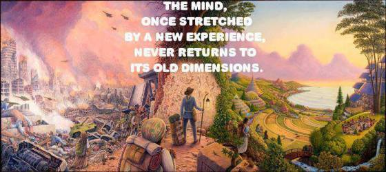 The mind once stretched by a new experiences never returns to ots old dimensions!